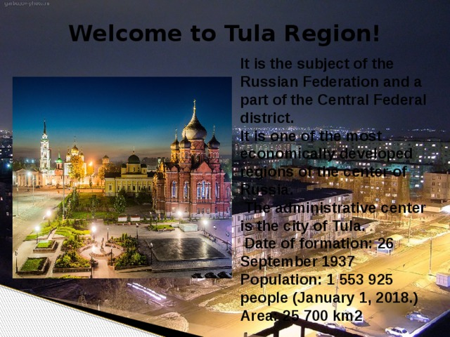 Welcome to Tula Region! It is the subject of the Russian Federation and a part of the Central Federal district. It is one of the most economically developed regions of the center of Russia.  The administrative center is the city of Tula.  Date of formation: 26 September 1937 Population: 1 553 925 people (January 1, 2018.) Area: 25 700 km2