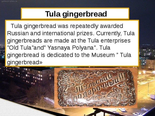 Tula gingerbread  Tula gingerbread was repeatedly awarded Russian and international prizes. Currently, Tula gingerbreads are made at the Tula enterprises