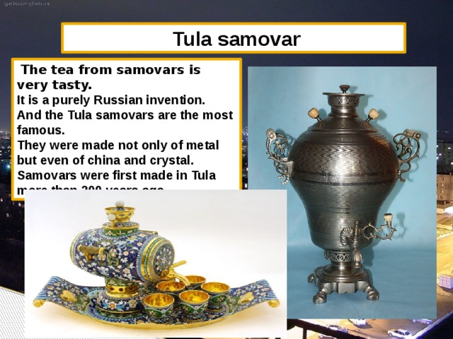 Tula samovar  The tea from samovars is very tasty. It is a purely Russian invention. And the Tula samovars are the most famous. They were made not only of metal but even of china and crystal. Samovars were first made in Tula more than 200 years ago.