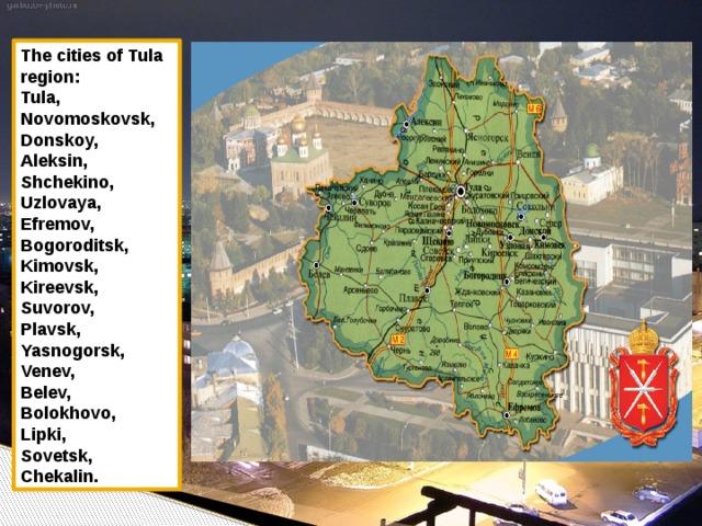 The cities of Tula region: Tula, Novomoskovsk, Donskoy, Aleksin, Shchekino, Uzlovaya, Efremov, Bogoroditsk, Kimovsk, Kireevsk, Suvorov, Plavsk, Yasnogorsk, Venev, Belev, Bolokhovo, Lipki, Sovetsk, Chekalin.