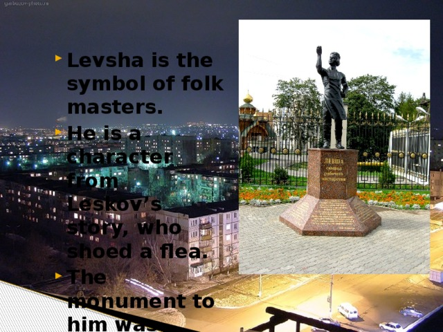 Levsha is the symbol of folk masters. He is a character from Leskov's story, who shoed a flea. The monument to him was erected in 1989.
