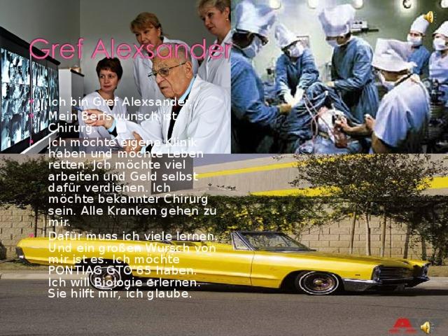 Ich bin Gref Alexsander. Mein Berfswunsch ist Chirurg. Jch möchte eigene Klinik haben und möchte Leben retten. Jch möchte viel arbeiten und Geld selbst dafür verdienen. Ich möchte bekannter Chirurg sein. Alle Kranken gehen zu mir. Dafür muss ich viele lernen. Und ein großen Wursch von mir ist es. Ich möchte PONTIAG GTO'65 haben. Ich will Biologie erlernen. Sie hilft mir, ich glaube.