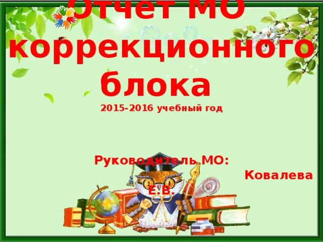 Отчет МО  коррекционного блока  2015-2016 учебный год   Руководитель МО:  Ковалева Е.В.