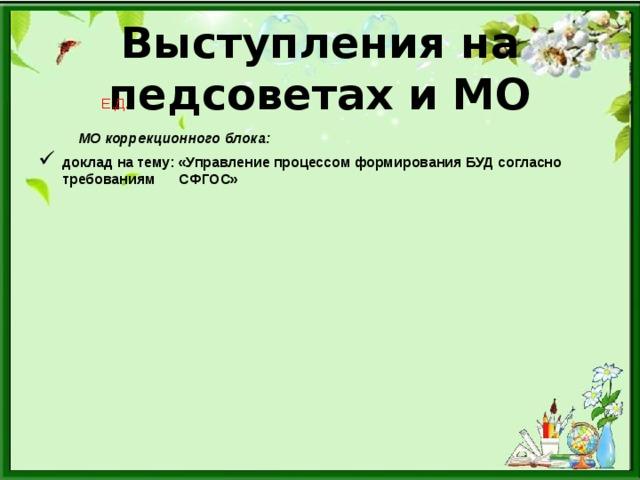 Выступления на педсоветах и МО  Е.Д.  МО коррекционного блока: доклад на тему: «Управление процессом формирования БУД согласно требованиям СФГОС»
