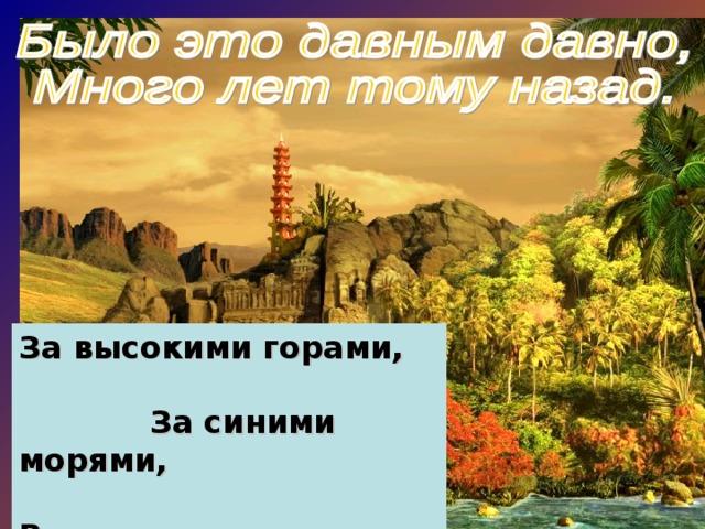 За высокими горами, За синими морями, В тридесятом царстве В тридевятом государстве Живёт прекрасная страна.