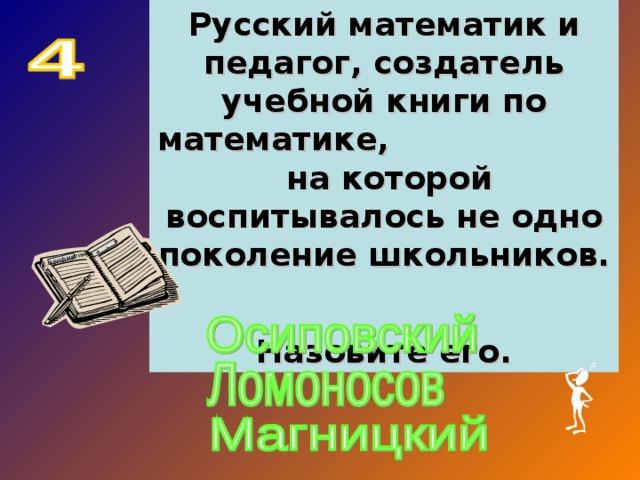 Русский математик и педагог, создатель учебной книги по математике, на которой воспитывалось не одно поколение школьников. Назовите его. …… арифметика … +…-…=