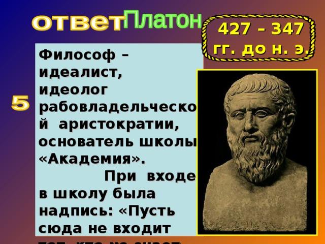 427 – 347 гг. до н. э. Философ – идеалист, идеолог рабовладельческой аристократии, основатель школы «Академия». При входе в школу была надпись: «Пусть сюда не входит тот, кто не знает геометрии…»