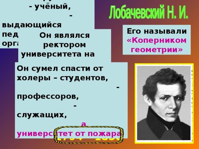 Великий русский - учёный, - выдающийся педагог, - организатор. Его называли «Коперником геометрии» Он являлся ректором университета на протяжении 19 лет. Он сумел спасти от холеры – студентов, - профессоров, - служащих, а университет от пожара 1794 – 1856