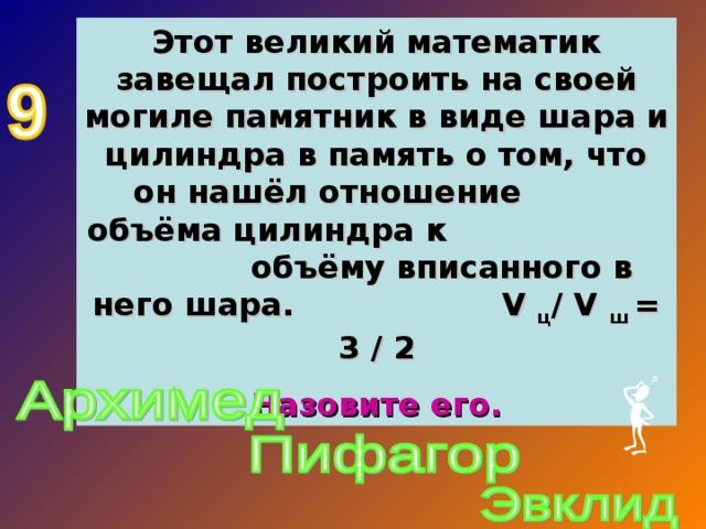 Этот великий математик завещал построить на своей могиле памятник в виде шара и цилиндра в память о том, что он нашёл отношение объёма цилиндра к объёму вписанного в него шара. V  ц /  V  ш = 3 / 2 Назовите его.