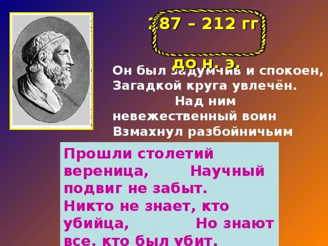 287 – 212 гг. до н. э. Он был задумчив и спокоен, Загадкой круга увлечён. Над ним невежественный воин Взмахнул разбойничьим мечом. Прошли столетий вереница, Научный подвиг не забыт. Никто не знает, кто убийца, Но знают все, кто был убит.