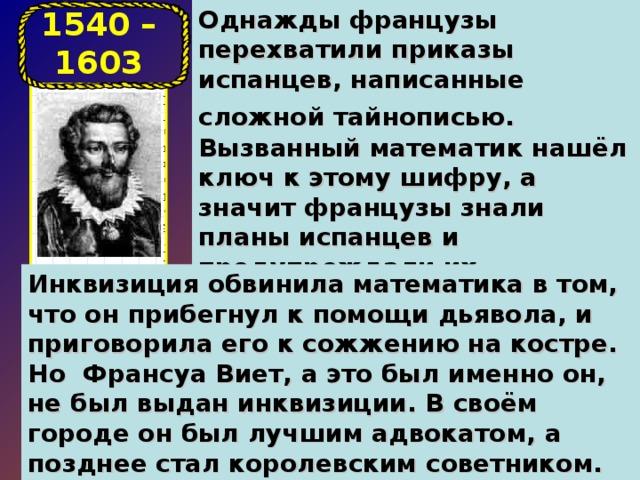 Однажды французы перехватили приказы испанцев, написанные сложной тайнописью.  Вызванный математик нашёл ключ к этому шифру, а значит французы знали планы испанцев и предупреждали их наступления. 1540 – 1603 Инквизиция обвинила математика в том, что он прибегнул к помощи дьявола, и приговорила его к сожжению на костре. Но Франсуа Виет, а это был именно он, не был выдан инквизиции. В своём городе он был лучшим адвокатом, а позднее стал королевским советником. Но главным делом его жизни была математика .
