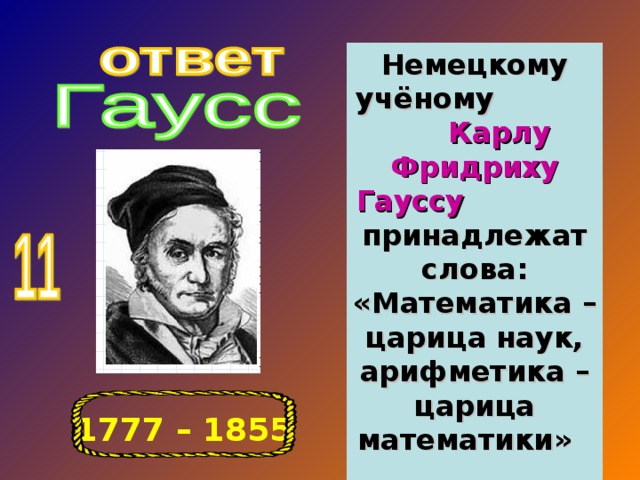 Немецкому учёному Карлу Фридриху Гауссу принадлежат слова: «Математика – царица наук, арифметика – царица математики» 1777 – 1855
