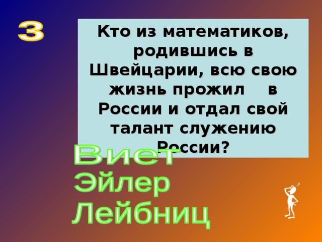 Кто из математиков, родившись в Швейцарии, всю свою жизнь прожил в России и отдал свой талант служению России?