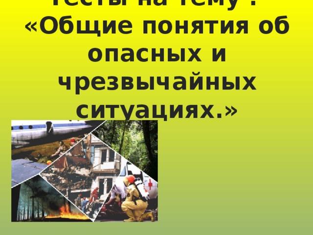 Тесты на тему :  «Общие понятия об опасных и чрезвычайных ситуациях.»