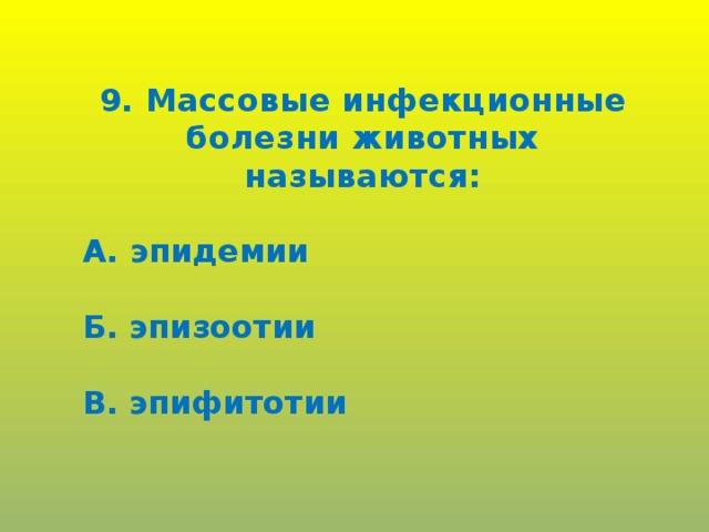 9. Массовые инфекционные болезни животных называются:  А. эпидемии  Б. эпизоотии  В. эпифитотии