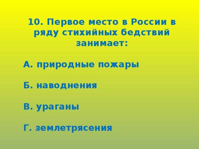 10. Первое место в России в ряду стихийных бедствий занимает:  А. природные пожары  Б. наводнения  В. ураганы  Г. землетрясения