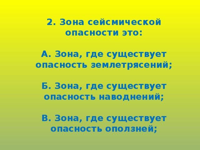2. Зона сейсмической опасности это:  А. Зона, где существует опасность землетрясений;  Б. Зона, где существует опасность наводнений;  В. Зона, где существует опасность оползней;