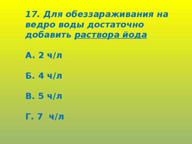 17. Для обеззараживания на ведро воды достаточно добавить раствора йода  А. 2 ч/л  Б. 4 ч/л  В. 5 ч/л  Г. 7 ч/л