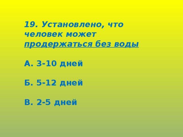 19. Установлено, что человек может продержаться без воды  А. 3-10 дней  Б. 5-12 дней  В. 2-5 дней