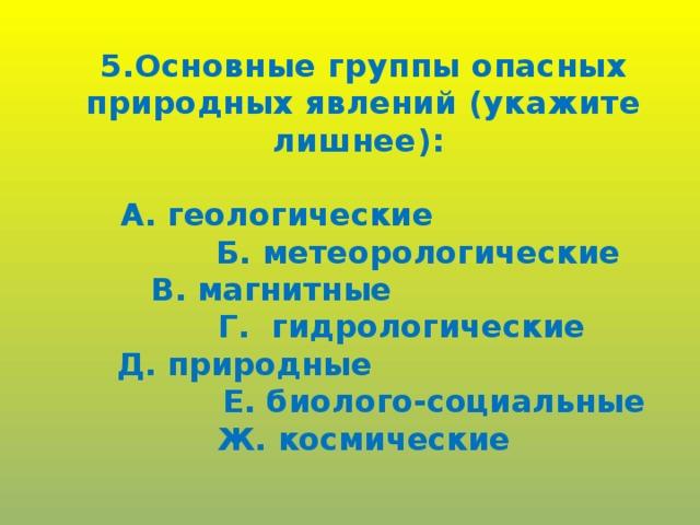 5.Основные группы опасных природных явлений (укажите лишнее):  А. геологические  Б. метеорологические В. магнитные  Г. гидрологические Д. природные  Е. биолого-социальные Ж. космические