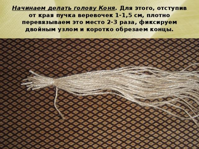 Начинаем делать голову Коня . Для этого, отступив от края пучка веревочек 1-1,5 см, плотно перевязываем это место 2-3 раза, фиксируем двойным узлом и коротко обрезаем концы.