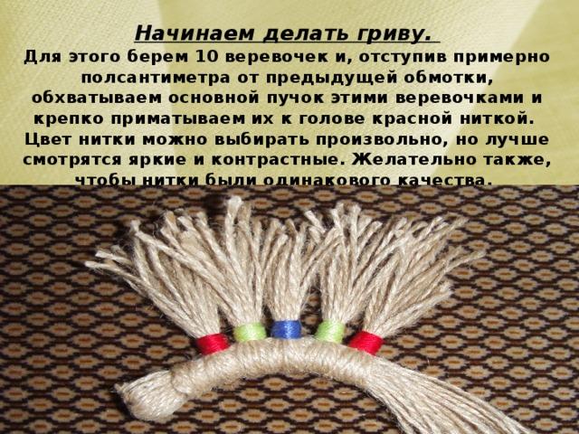 Начинаем делать гриву.  Для этого берем 10 веревочек и, отступив примерно полсантиметра от предыдущей обмотки, обхватываем основной пучок этими веревочками и крепко приматываем их к голове красной ниткой.  Цвет нитки можно выбирать произвольно, но лучше смотрятся яркие и контрастные. Желательно также, чтобы нитки были одинакового качества.