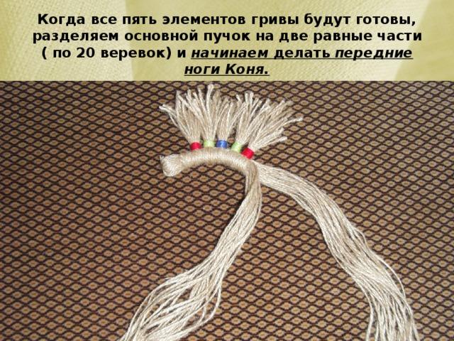 Когда все пять элементов гривы будут готовы, разделяем основной пучок на две равные части ( по 20 веревок) и начинаем делать передние ноги Коня.