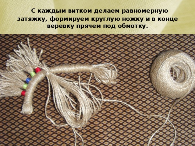 С каждым витком делаем равномерную затяжку, формируем круглую ножку и в конце веревку прячем под обмотку.