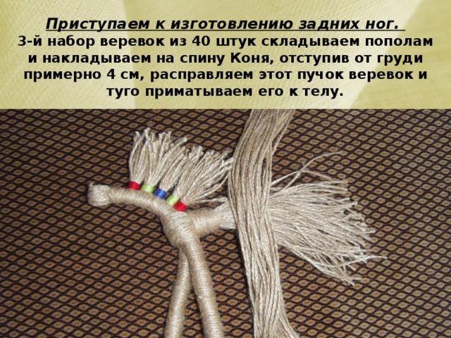 Приступаем к изготовлению задних ног.  3-й набор веревок из 40 штук складываем пополам и накладываем на спину Коня, отступив от груди примерно 4 см, расправляем этот пучок веревок и туго приматываем его к телу.
