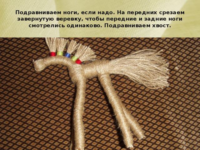 Подравниваем ноги, если надо. На передних срезаем завернутую веревку, чтобы передние и задние ноги смотрелись одинаково. Подравниваем хвост.