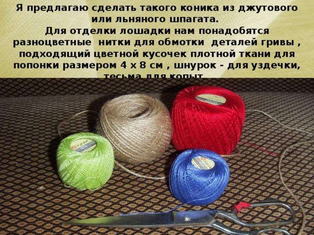 Я предлагаю сделать такого коника из джутового или льняного шпагата.  Для отделки лошадки нам понадобятся разноцветные нитки для обмотки деталей гривы , подходящий цветной кусочек плотной ткани для попонки размером 4 х 8 см , шнурок - для уздечки, тесьма для копыт.