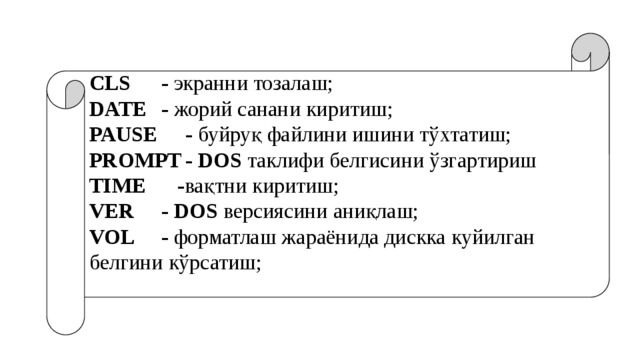 CLS   - экранни тозалаш; DATE  - жорий санани киритиш; PAUSE  - буйруқ файлини ишини тўхтатиш; PROMPT  -  DOS таклифи белгисини ўзгартириш TIME  - вақтни киритиш; VER   -  DOS версиясини аниқлаш; VOL   - форматлаш жараёнида дискка куйилган белгини кўрсатиш;