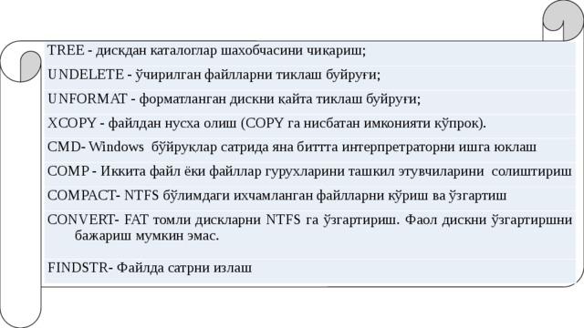 TREE - дискдан каталоглар шахобчасини чиқариш; UNDELETE - ўчирилган файлларни тиклаш буйруғи; UNFORMAT - форматланган дискни қайта тиклаш буйруғи; XCOPY - файлдан нусха олиш (COPY га нисбатан имконияти кўпрок). CMD- Windows бўйруқлар сатрида яна биттта интерпретраторни ишга юклаш COMP - Иккита файл ёки файллар гурухларини ташкил этувчиларини солиштириш COMPACT- NTFS бўлимдаги ихчамланган файлларни кўриш ва ўзгартиш CONVERT- FAT томли дискларни NTFS га ўзгартириш. Фаол дискни ўзгартиршни бажариш мумкин эмас. FINDSTR- Файлда сатрни излаш