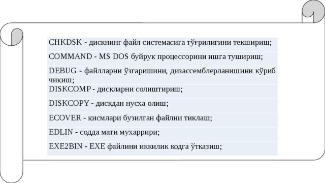 CHKDSK - дискнинг файл системасига тўғрилигини текшириш; COMMAND - MS DOS буйруқ процессорини ишга тушириш; DEBUG - файлларни ўзгаришини, дизассемблерланишини кўриб чиқиш; DISKCOMP - дискларни солиштириш; DISKCOPY - дискдан нусха олиш; ECOVER - қисмлари бузилган файлни тиклаш; EDLIN - содда матн мухаррири; EXE2BIN - ЕХЕ файлини иккилик кодга ўтказиш;