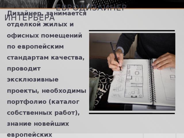 евродизайнер интерьера Дизайнер, занимается отделкой жилых и офисных помещений по европейским стандартам качества, проводит эксклюзивные проекты, необходимы портфолио (каталог собственных работ), знание новейших европейских разработок