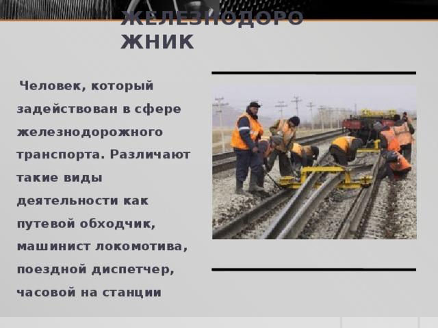 железнодорожник  Человек, который задействован в сфере железнодорожного транспорта. Различают такие виды деятельности как путевой обходчик, машинист локомотива, поездной диспетчер, часовой на станции