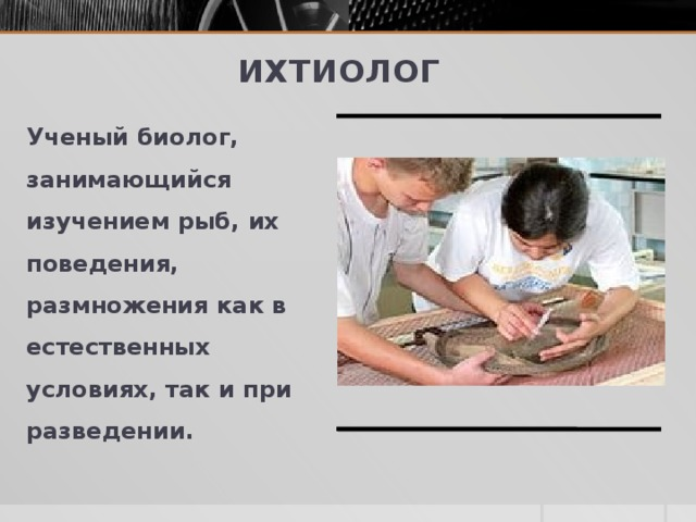 Ихтиолог Ученый биолог, занимающийся изучением рыб, их поведения, размножения как в естественных условиях, так и при разведении.