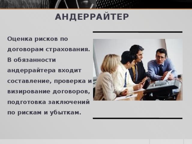 Андеррайтер Оценка рисков по договорам страхования. В обязанности андеррайтера входит составление, проверка и визирование договоров, подготовка заключений по рискам и убыткам.