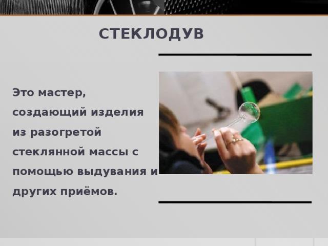 Стеклодув Это мастер, создающий изделия из разогретой стеклянной массы с помощью выдувания и других приёмов.