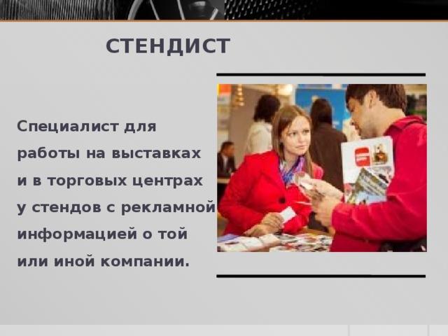 Стендист Специалист для работы навыставках ивторговых центрах устендов срекламной информацией отой или иной компании.