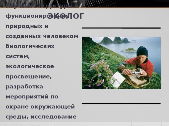 ЭКОЛОГ Изучение структуры и функционирования природных и созданных человеком биологических систем, экологическое просвещение, разработка мероприятий по охране окружающей среды, исследование влияния среды.