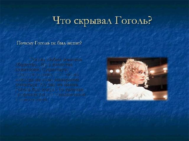 Гоголь любил женское общество…Но в качестве аудитории. Существует предположение, что Гоголь никогда не имел намерения жениться. Но тем не менее Гоголь был когда - то увлечен графиней Анной Михайловной Виельгорской.