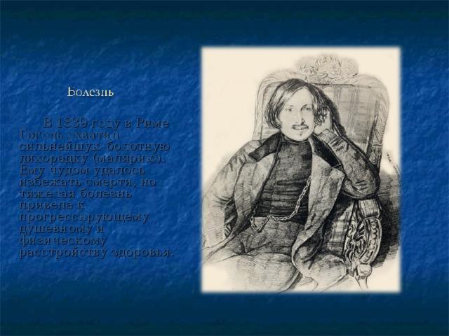 В 1839 году в Риме Гоголь схватил сильнейшую болотную лихорадку (малярию). Ему чудом удалось избежать смерти, но тяжелая болезнь привела к прогрессирующему душевному и физическому расстройству здоровья.