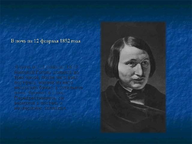 В ночь на 12 февраля 1852 Николай Гоголь молился до трех часов, после чего взял портфель, извлек из него несколько бумаг, а остальное велел бросить в огонь. Перекрестившись, он вернулся в постель и неудержимо заплакал.