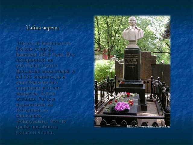 Николай Васильевич Гоголь умер 21 февраля 1852 года. Его похоронили на кладбище Свято-Данилова монастыря, а в 1931 монастырь и кладбище на его территории были закрыты. Когда останки Гоголя переносили на Новодевичье кладбище, обнаружили, что из гроба покойного украден череп.