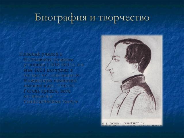 Николай учился в Полтавском уездном училище (1818-1819), а в мае 1821 поступил в только что основанную Нежинскую гимназию высших наук. Учился Гоголь средне, зато отличался в гимназическом театре.