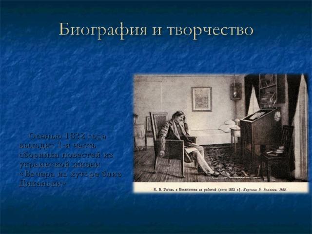Осенью 1832 года выходит 1-я часть сборника повестей из украинской жизни «Вечера на хуторе близ Диканьки»
