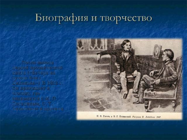 После выхода первой прозаической книги («Вечера на хуторе близ Диканьки») В 1832 г. Он приезжает в Москву, где знакомится с М. П. Погодиным, С. Т. Аксаковым и другими .