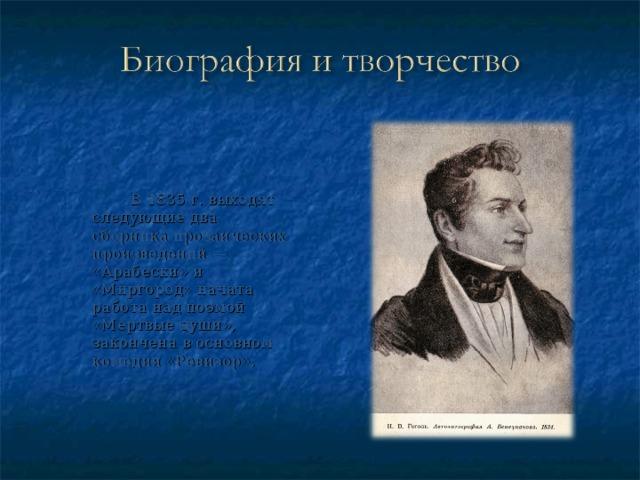 В 1835 г. выходят следующие два сборника прозаических произведений — «Арабески» и «Миргород» начата работа над поэмой «Мертвые души», закончена в основном комедия «Ревизор»,
