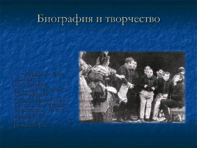 «Ревизор» был принят к постановке лучшим театром в Петербурге – Александрийским. Гоголь сам ставит спектакль, то есть выступает в качестве режиссера.